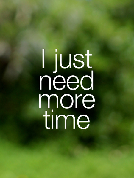 i need more time